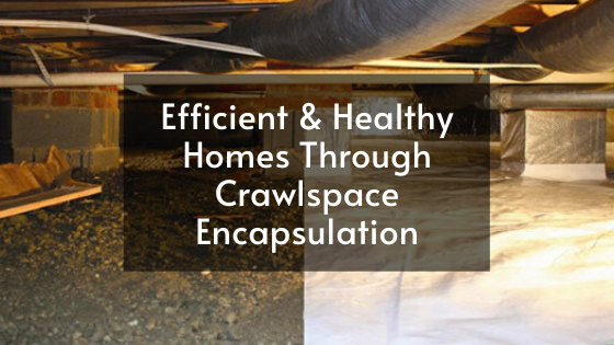 Efficient & Healthy Homes Through Crawlspace Encapsulation